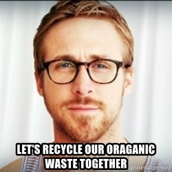 Ryan Gosling Hey Girl 3 -  Let's recycle our oraganic waste together