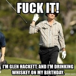 Fuck It Bill Murray - Fuck it! I'm Glen Hackett, and I'm drinking whiskey on my birthday.