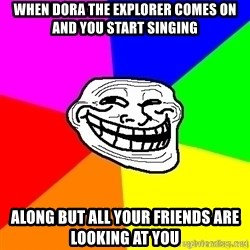 troll face1 - when dora the explorer comes on and you start singing along but all your friends are looking at you