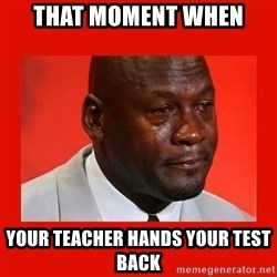 crying michael jordan - That moment when your teacher hands your test back