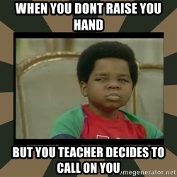 What you talkin' bout Willis  - when you dont raise you hand but you teacher decides to call on you