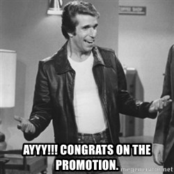 The Fonz -  Ayyy!!! Congrats on the promotion.