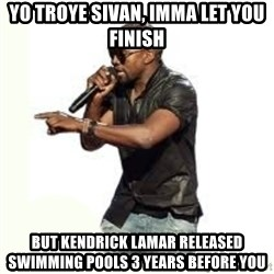 Imma Let you finish kanye west - YO TROYE SIVAN, IMMA LET YOU FINISH BUT KENDRICK LAMAR RELEASED SWIMMING POOLS 3 YEARS BEFORE YOU