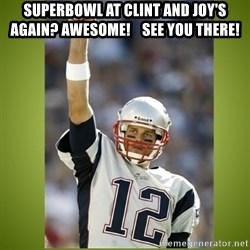 tom brady - Superbowl at Clint and Joy's again? Awesome!    See you there!