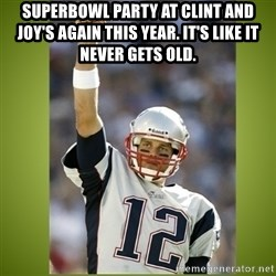 tom brady - Superbowl party at Clint and Joy's again this year. It's like it never gets old.