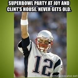 tom brady - Superbowl Party at Joy and Clint's house. Never gets old.