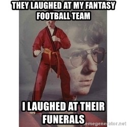 Karate Kid - They laughed at my fantasy football team I laughed at their funerals