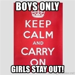 Keep Calm - BOYS ONLY GIRLS STAY OUT!