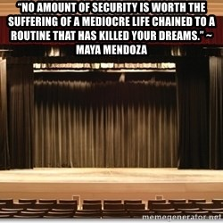 """Theatre Madness - """"No amount of security is worth the suffering of a mediocre life chained to a routine that has killed your dreams."""" ~ Maya Mendoza"""