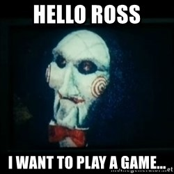 SAW - I wanna play a game - Hello Ross I want to play a game...