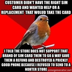 Retail Robin -  customer didn't have the right sim card and wanted help or a replacement  that wolud take the card  i told the store does not support that brand of sim card them to go a way gave them a refund and destroyed a prickly good phone because i refused to send to a nohter store