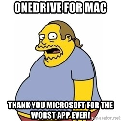 Comic Book Guy Worst Ever - OneDrive for Mac Thank you Microsoft for the Worst App Ever!
