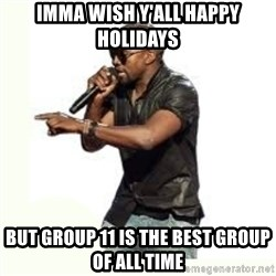 Imma Let you finish kanye west - Imma wish y'all Happy Holidays But Group 11 is the best group of all time