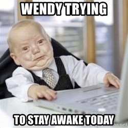 Working Babby - WENDY TRYING TO STAY AWAKE TODAY