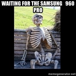 Still Waiting - waiting for the samsung   960 pro