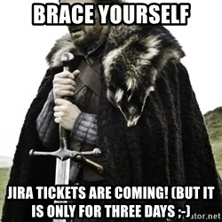 Ned Game Of Thrones - brace yourself Jira tickets are coming! (But it is only for three days ;-)