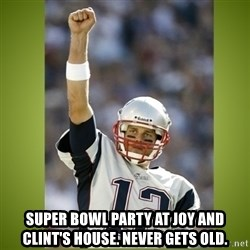 tom brady -  Super Bowl party at joy and clint's house. never gets old.
