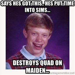 nerdy kid lolz - Says hes got this.. hes put time into sims... destroys quad on maiden...