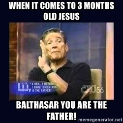 Maury Povich Father - when it comes to 3 months old Jesus Balthasar you are the father!