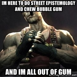 Duke Nukem Forever - Im here to do Street Epistemology and chew bubble gum And Im all out of gum