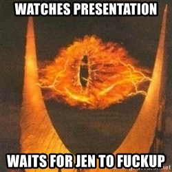 Eye of Sauron - Watches presentation Waits for Jen to Fuckup
