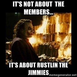 Not about the money joker - It's not about  the members... It's about Rustlin the Jimmies