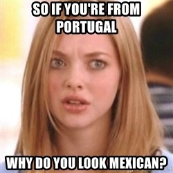 OMG KAREN - SO IF YOU'RE FROM PORTUGAL WHY DO YOU LOOK MEXICAN?