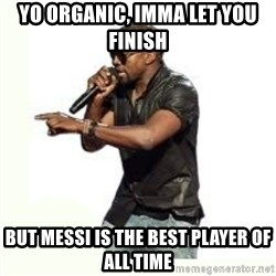 Imma Let you finish kanye west - Yo Organic, Imma let you finish but Messi is the best player of all time