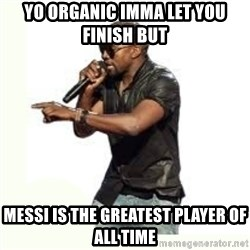 Imma Let you finish kanye west - Yo Organic Imma let you finish but Messi is the greatest player of all time