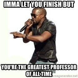 Imma Let you finish kanye west - imma let you finish but you're the greatest professor of all time