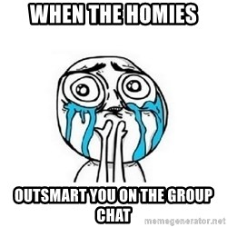 crying - When the homies Outsmart you on the group chat
