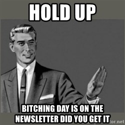 Bitch, Please grammar - Hold Up Bitching Day is on the newsletter did you get it