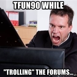 "Angry Computer User - TFun90 while ""Trolling"" the forums..."