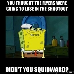 didnt you squidward - You thought the Flyers were going to lose in the shootout Didn't you Squidward?