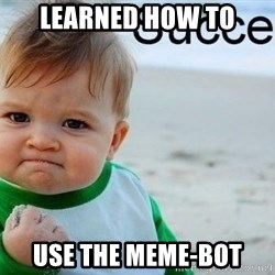 success baby - learned how to use the meme-bot