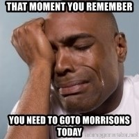 cryingblackman - That moment you remember You need to goto morrisons today