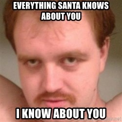 Friendly creepy guy - everything santa knows about you i know about you