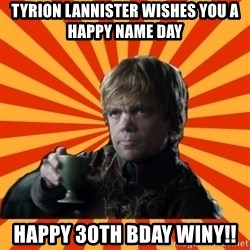 Tyrion Lannister - TYRION LANNISTER wishes you a happy name day Happy 30th bday Winy!!