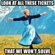Look at all these - Look at all these tickets That we won't solve