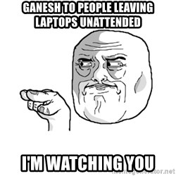 i'm watching you meme - Ganesh to people leaving laptops unattended I'm Watching you