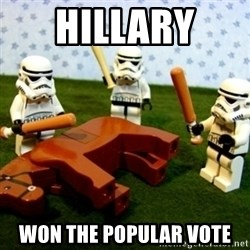 Beating a Dead Horse stormtrooper - hillary  won the popular vote