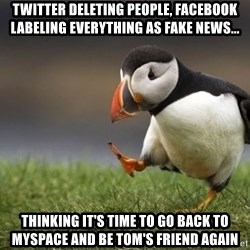 Unpopular Opinion Puffin - twitter deleting people, facebook labeling everything as fake news... thinking it's time to go back to myspace and be tom's friend again