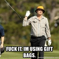 Fuck It Bill Murray -  FUCK IT. IM USING GIFT BAGS.