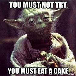 Yoda - You must not try You must eat a cake