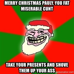 Santa Claus Troll Face - MERRY CHRISTMAS PAULY, YOU FAT MISERABLE CUNT TAKE YOUR PRESENTS AND SHOVE THEM UP YOUR ASS