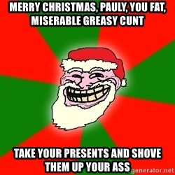 Santa Claus Troll Face - MERRY CHRISTMAS, PAULY, YOU FAT, MISERABLE GREASY CUNT TAKE YOUR PRESENTS AND SHOVE THEM UP YOUR ASS