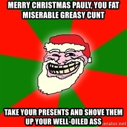 Santa Claus Troll Face - MERRY CHRISTMAS PAULY, YOU FAT MISERABLE GREASY CUNT TAKE YOUR PRESENTS AND SHOVE THEM UP YOUR WELL-OILED ASS