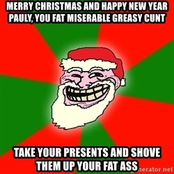 Santa Claus Troll Face - MERRY CHRISTMAS AND HAPPY NEW YEAR PAULY, YOU FAT MISERABLE GREASY CUNT TAKE YOUR PRESENTS AND SHOVE THEM UP YOUR FAT ASS