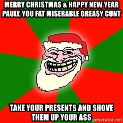 Santa Claus Troll Face - MERRY CHRISTMAS & HAPPY NEW YEAR PAULY, YOU FAT MISERABLE GREASY CUNT TAKE YOUR PRESENTS AND SHOVE THEM UP YOUR ASS