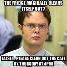 Dwight Shrute - The fridge magically cleans itself out?  False!... Please clean out the cafe by Thursday at 4pm!